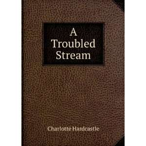 A Troubled Stream Charlotte Hardcastle Books
