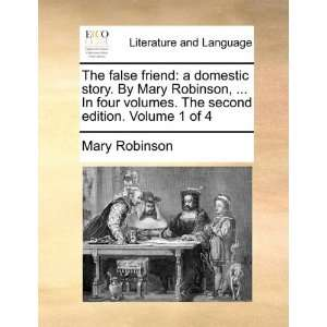 The false friend: a domestic story. By Mary Robinson,  In four