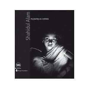 Shahidul Alam: My Journey as a Witness (9788857209661): Shahidul Alam